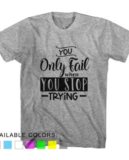 T-Shirt You Only Fail When You Stop Trying by Clotee.com Aesthetic Clothing